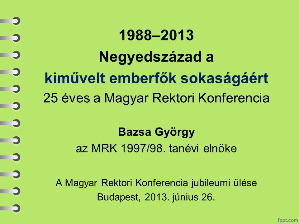 1988–2013 Negyedszázad a kiművelt emberfők sokaságáért 25 éves a Magyar Rektori Konferencia Bazsa György az MRK 1997/98.