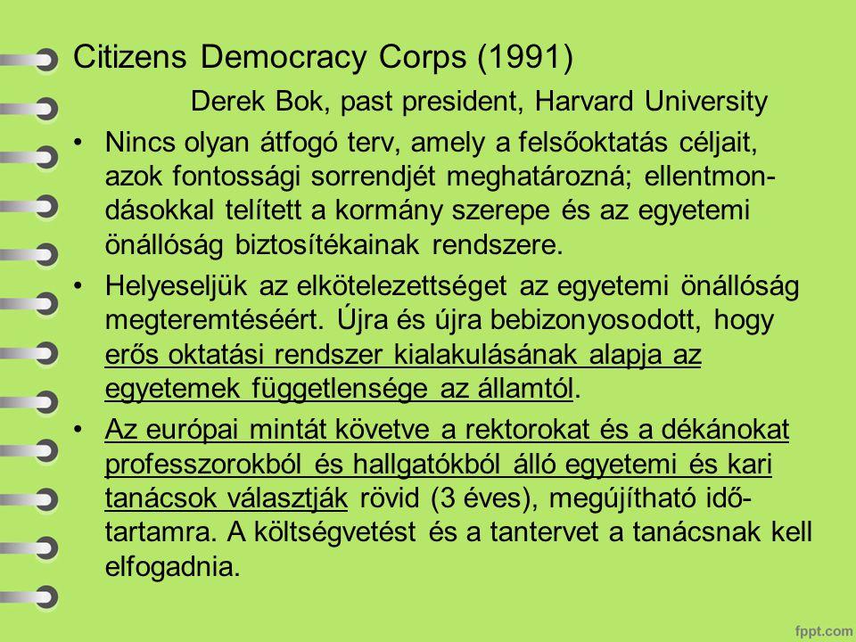 Citizens Democracy Corps (1991) Derek Bok, past president, Harvard University Nincs olyan átfogó terv, amely a felsőoktatás céljait, azok fontossági sorrendjét meghatározná; ellentmon- dásokkal telített a kormány szerepe és az egyetemi önállóság biztosítékainak rendszere.