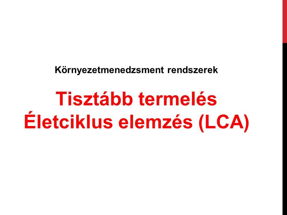 Környezetmenedzsment rendszerek Tisztább termelés Életciklus elemzés (LCA)