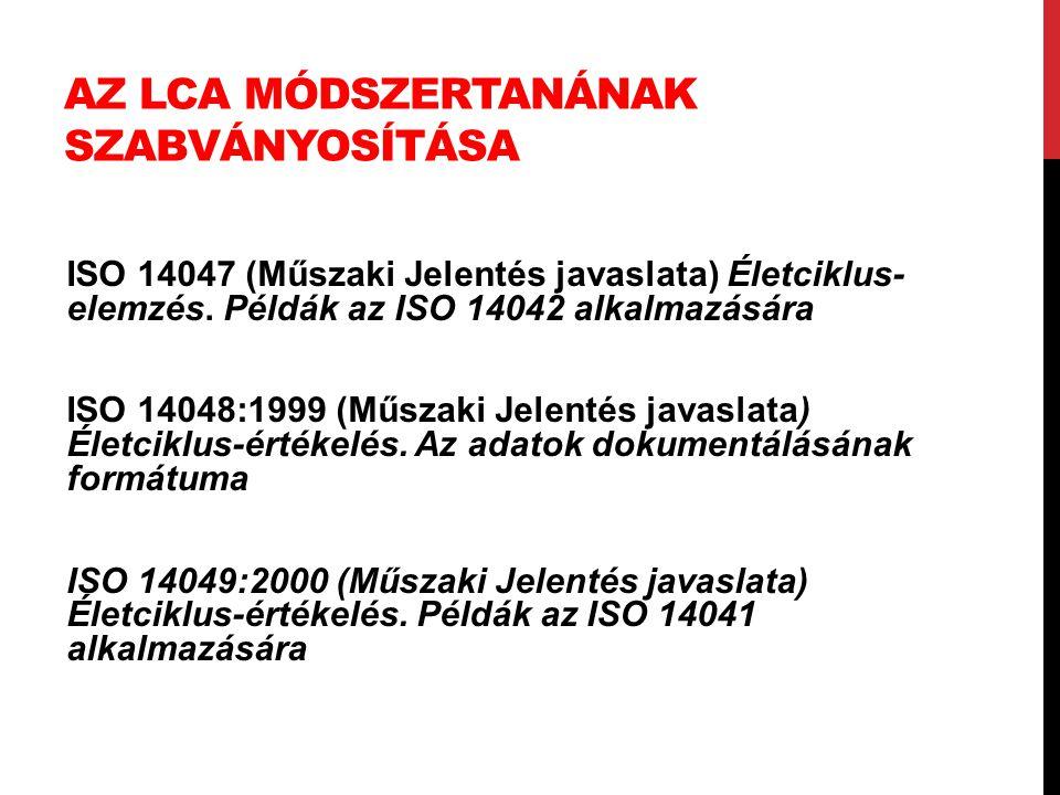 AZ LCA MÓDSZERTANÁNAK SZABVÁNYOSÍTÁSA ISO 14047 (Műszaki Jelentés javaslata) Életciklus- elemzés. Példák az ISO 14042 alkalmazására ISO 14048:1999 (Mű