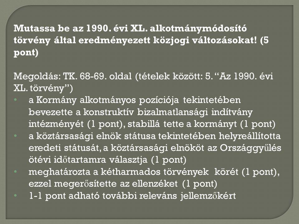 Mutassa be az 1990. évi XL. alkotmánymódosító törvény által eredményezett közjogi változásokat! (5 pont) Megoldás: TK. 68-69. oldal (tételek között: 5