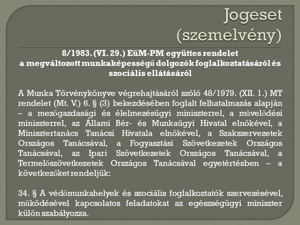8/1983. (VI. 29.) EüM-PM együttes rendelet a megváltozott munkaképesség ű dolgozók foglalkoztatásáról és szociális ellátásáról A Munka Törvénykönyve v