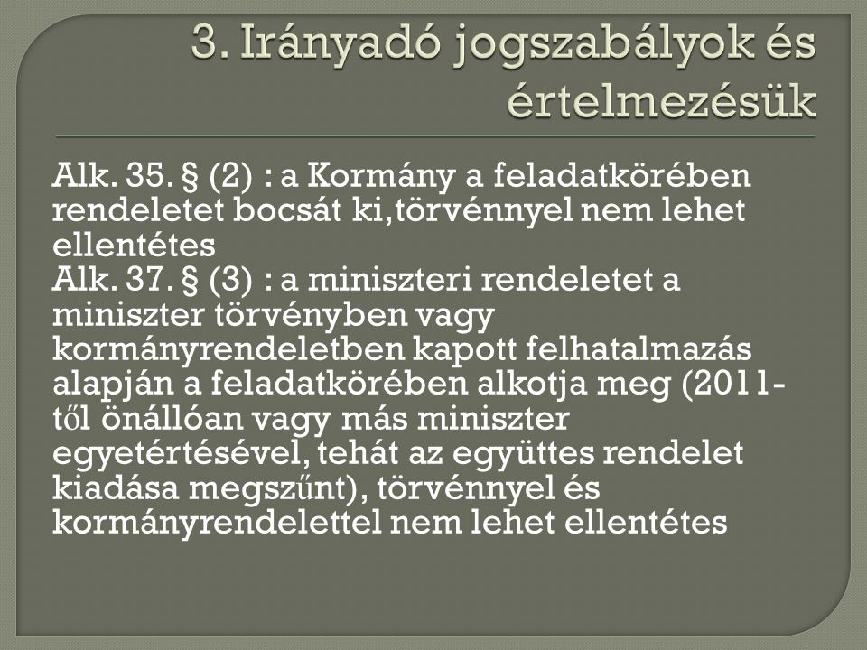 Alk. 35. § (2) : a Kormány a feladatkörében rendeletet bocsát ki,törvénnyel nem lehet ellentétes Alk. 37. § (3) : a miniszteri rendeletet a miniszter