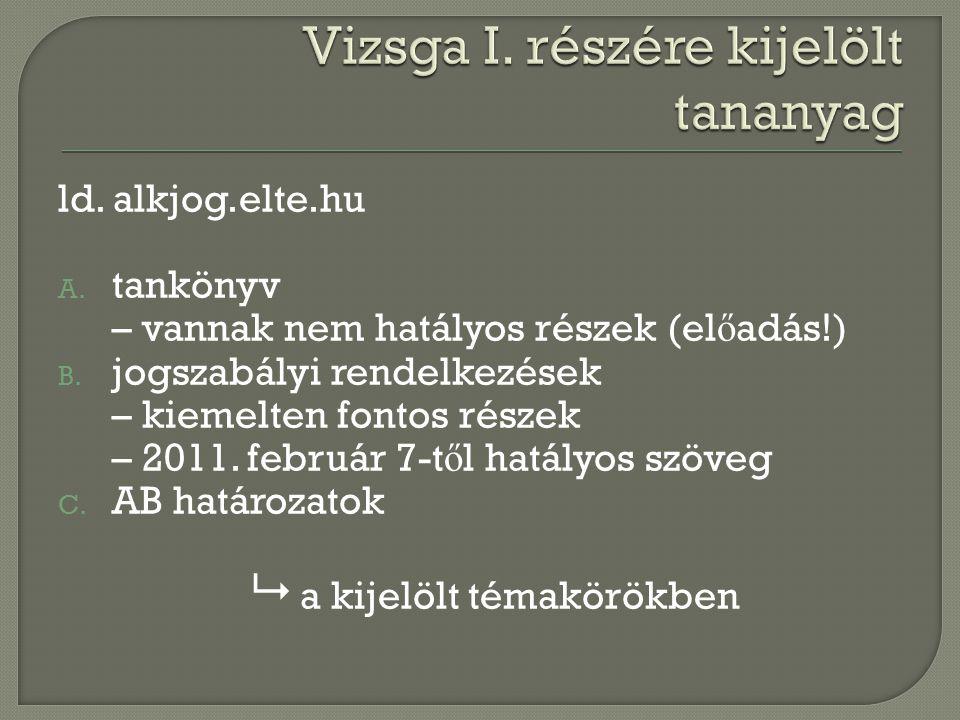 ld. alkjog.elte.hu A. tankönyv – vannak nem hatályos részek (el ő adás!) B. jogszabályi rendelkezések – kiemelten fontos részek – 2011. február 7-t ő