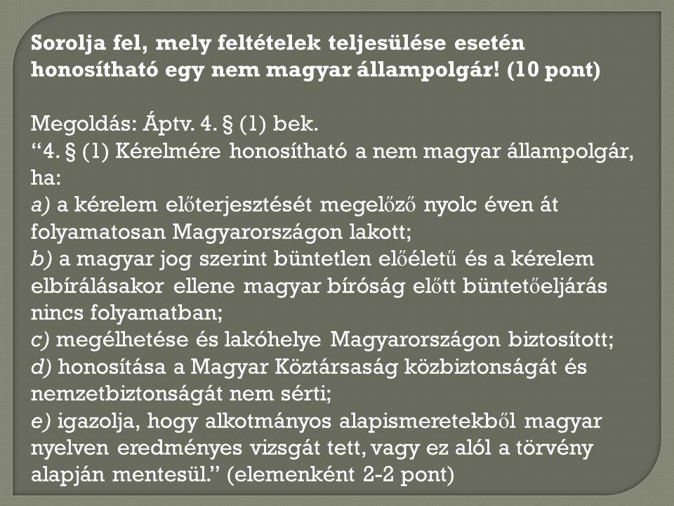 """Sorolja fel, mely feltételek teljesülése esetén honosítható egy nem magyar állampolgár! (10 pont) Megoldás: Áptv. 4. § (1) bek. """"4. § (1) Kérelmére ho"""