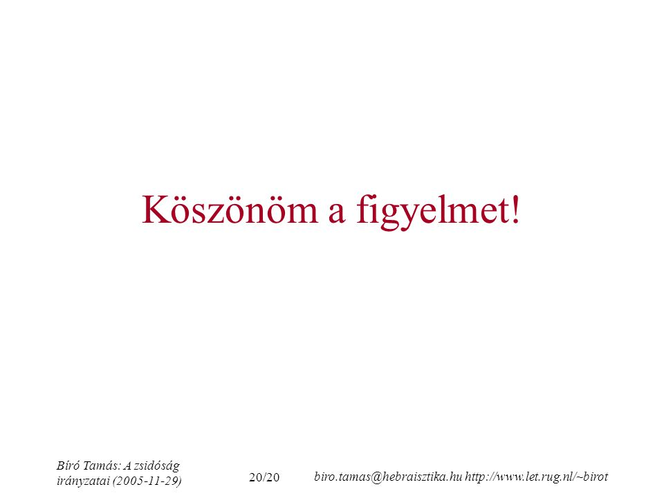 20/20 Bíró Tamás: A zsidóság irányzatai (2005-11-29) biro.tamas@hebraisztika.hu http://www.let.rug.nl/~birot Köszönöm a figyelmet!
