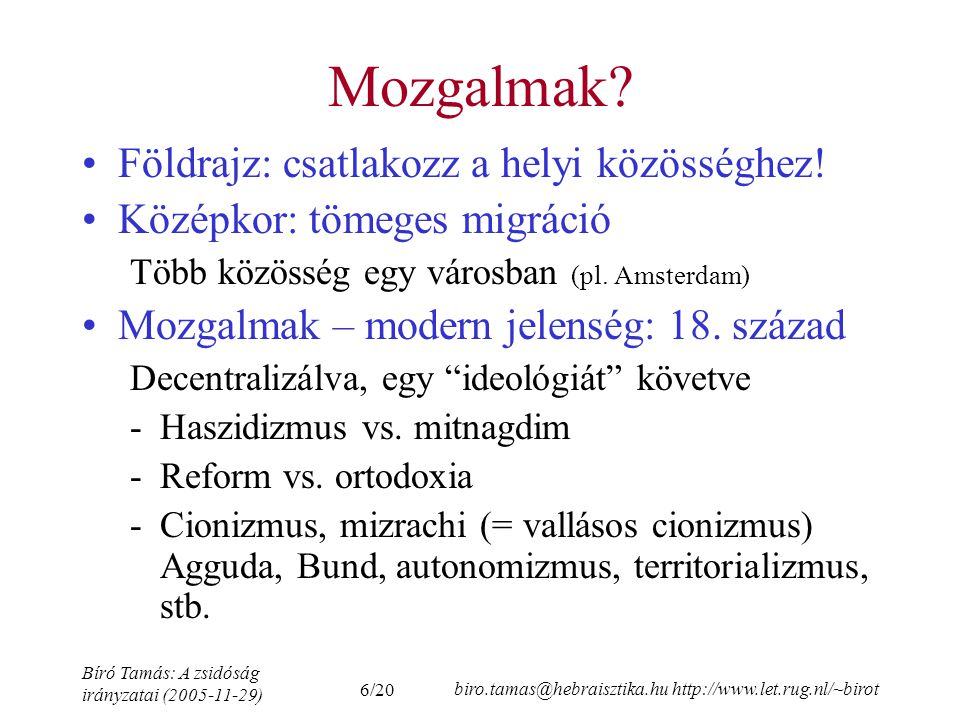 6/20 Bíró Tamás: A zsidóság irányzatai (2005-11-29) biro.tamas@hebraisztika.hu http://www.let.rug.nl/~birot Mozgalmak.