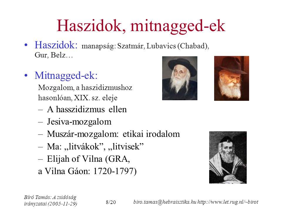 8/20 Bíró Tamás: A zsidóság irányzatai (2005-11-29) biro.tamas@hebraisztika.hu http://www.let.rug.nl/~birot Haszidok, mitnagged-ek Haszidok: manapság: Szatmár, Lubavics (Chabad), Gur, Belz… Mitnagged-ek: Mozgalom, a haszidizmushoz hasonlóan, XIX.