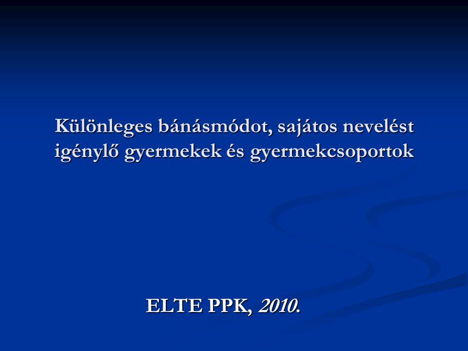Különleges bánásmódot, sajátos nevelést igénylő gyermekek és gyermekcsoportok ELTE PPK, 2010.