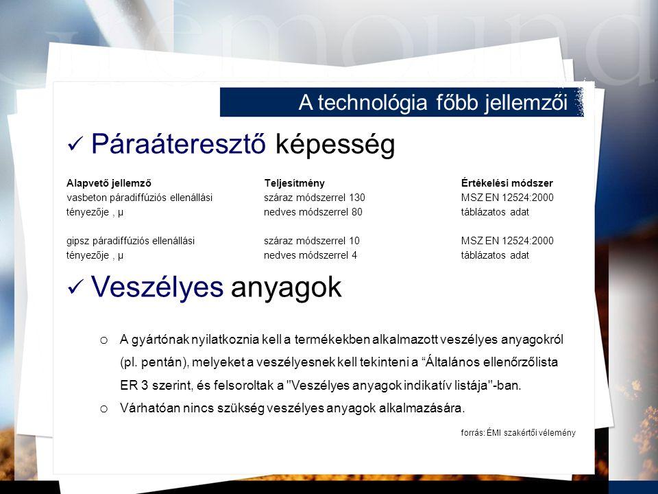 A technológia főbb jellemzői Páraáteresztő képesség Alapvető jellemzőTeljesítményÉrtékelési módszer vasbeton páradiffúziós ellenállásiszáraz módszerrel 130MSZ EN 12524:2000 tényezője, μnedves módszerrel 80táblázatos adat gipsz páradiffúziós ellenállásiszáraz módszerrel 10MSZ EN 12524:2000 tényezője, μ nedves módszerrel 4táblázatos adat Veszélyes anyagok o A gyártónak nyilatkoznia kell a termékekben alkalmazott veszélyes anyagokról (pl.