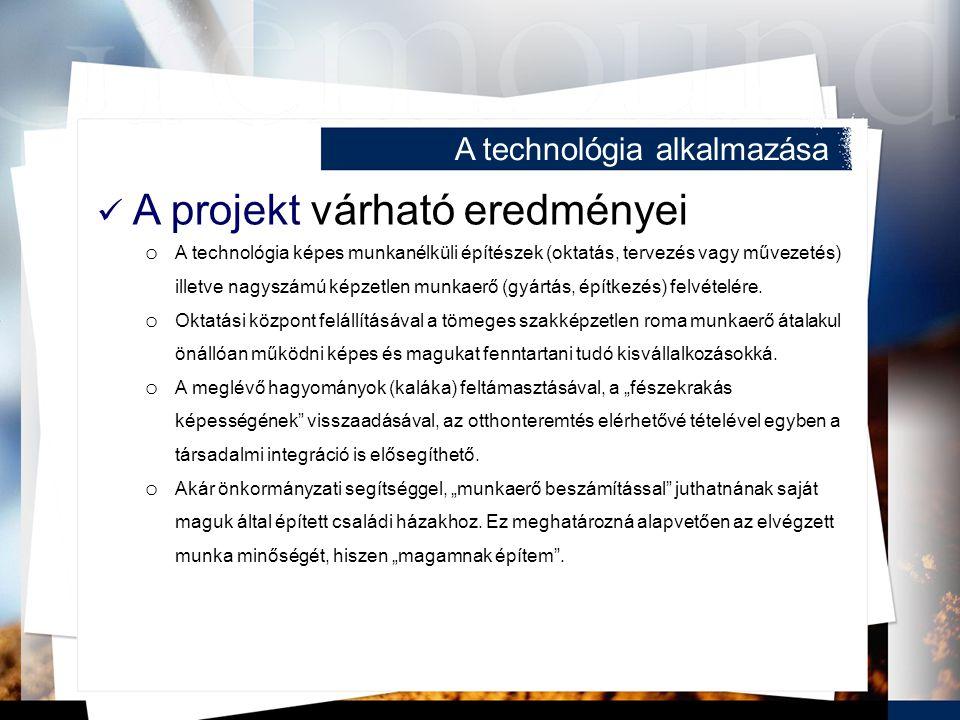 A technológia alkalmazása A projekt várható eredményei o A technológia képes munkanélküli építészek (oktatás, tervezés vagy művezetés) illetve nagyszámú képzetlen munkaerő (gyártás, építkezés) felvételére.