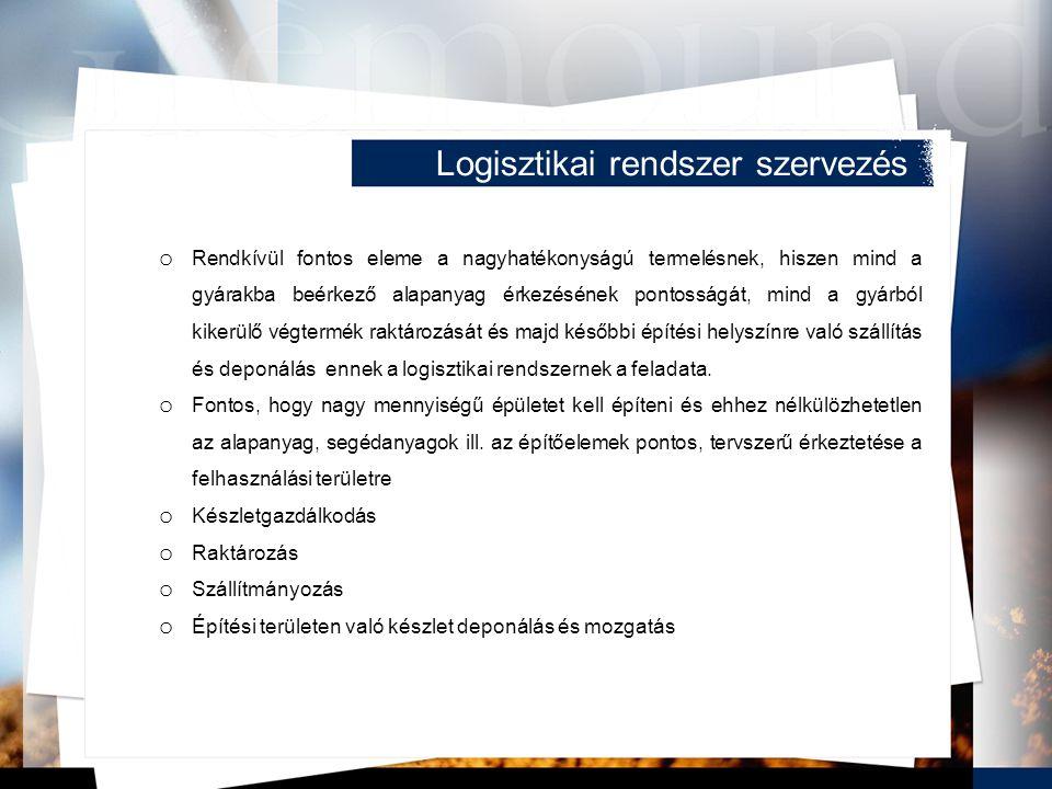 Logisztikai rendszer szervezés o Rendkívül fontos eleme a nagyhatékonyságú termelésnek, hiszen mind a gyárakba beérkező alapanyag érkezésének pontosságát, mind a gyárból kikerülő végtermék raktározását és majd későbbi építési helyszínre való szállítás és deponálás ennek a logisztikai rendszernek a feladata.