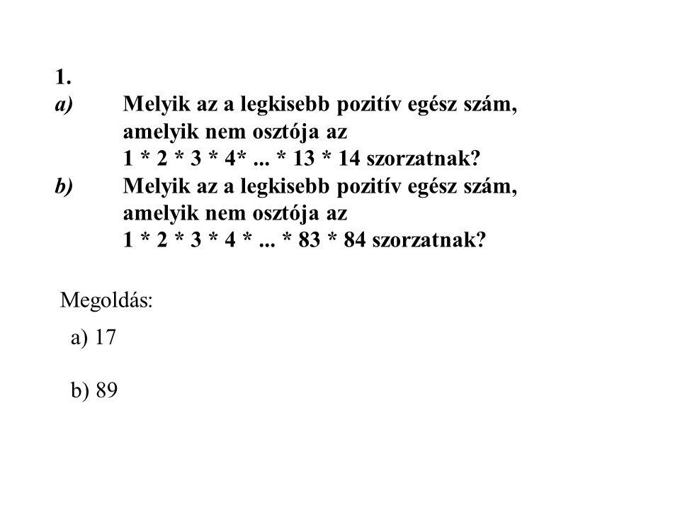1. a)Melyik az a legkisebb pozitív egész szám, amelyik nem osztója az 1 * 2 * 3 * 4*... * 13 * 14 szorzatnak? b)Melyik az a legkisebb pozitív egész sz