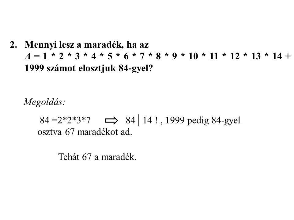 2.Mennyi lesz a maradék, ha az A = 1 * 2 * 3 * 4 * 5 * 6 * 7 * 8 * 9 * 10 * 11 * 12 * 13 * 14 + 1999 számot elosztjuk 84-gyel? 84 =2*2*3*7 Tehát 67 a