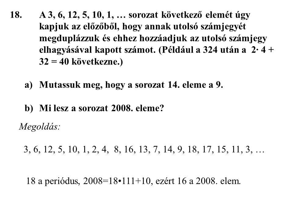 18.A 3, 6, 12, 5, 10, 1, … sorozat következő elemét úgy kapjuk az előzőből, hogy annak utolsó számjegyét megduplázzuk és ehhez hozzáadjuk az utolsó sz