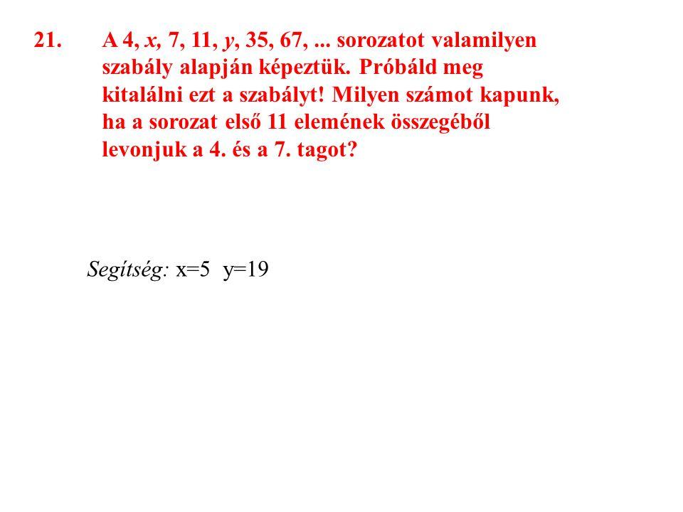 21.A 4, x, 7, 11, y, 35, 67,... sorozatot valamilyen szabály alapján képeztük. Próbáld meg kitalálni ezt a szabályt! Milyen számot kapunk, ha a soroza