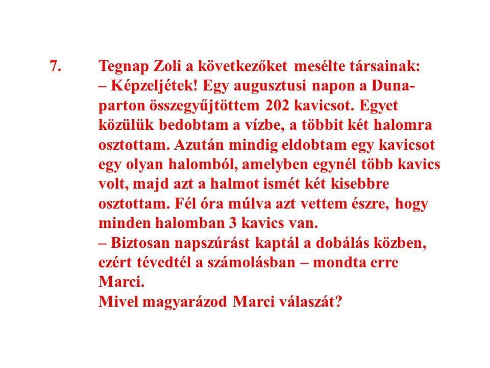 7.Tegnap Zoli a következőket mesélte társainak: – Képzeljétek! Egy augusztusi napon a Duna- parton összegyűjtöttem 202 kavicsot. Egyet közülük bedobta