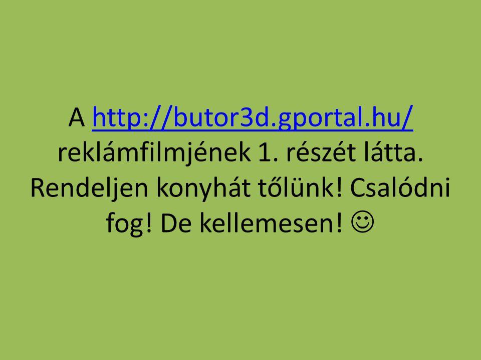 A http://butor3d.gportal.hu/ reklámfilmjének 1. részét látta.