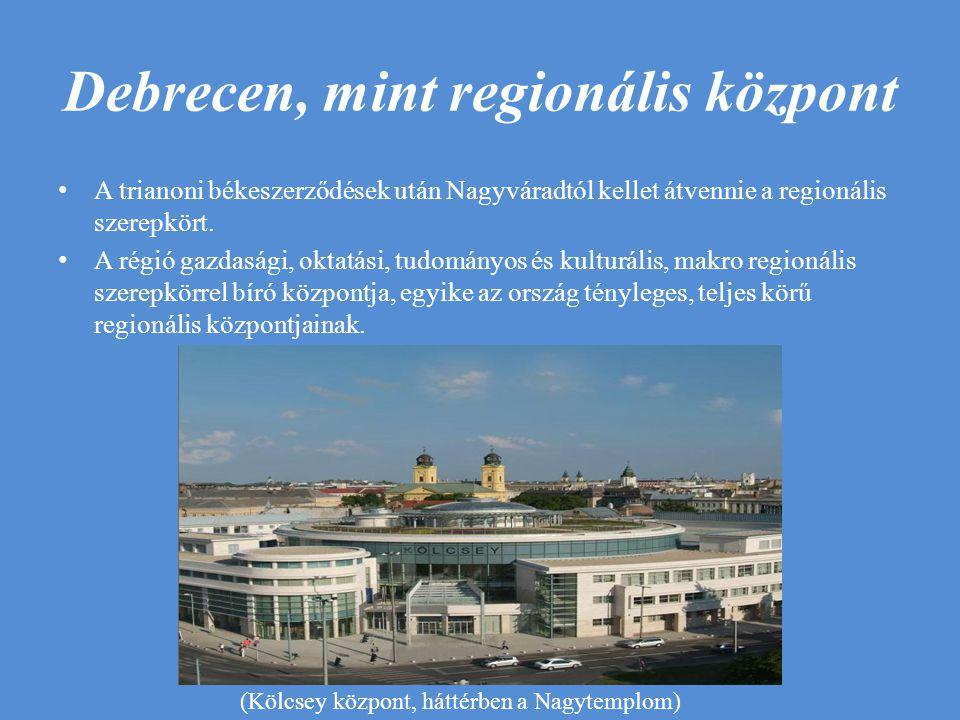 Debrecen, mint regionális központ A trianoni békeszerződések után Nagyváradtól kellet átvennie a regionális szerepkört. A régió gazdasági, oktatási, t