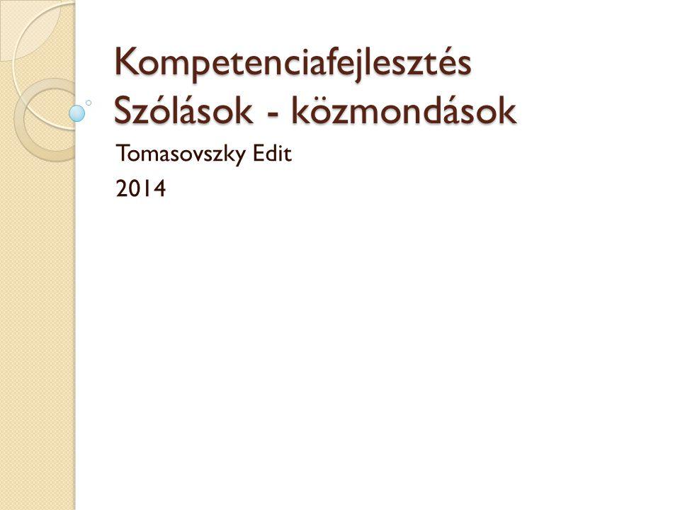 Kompetenciafejlesztés Szólások - közmondások Tomasovszky Edit 2014