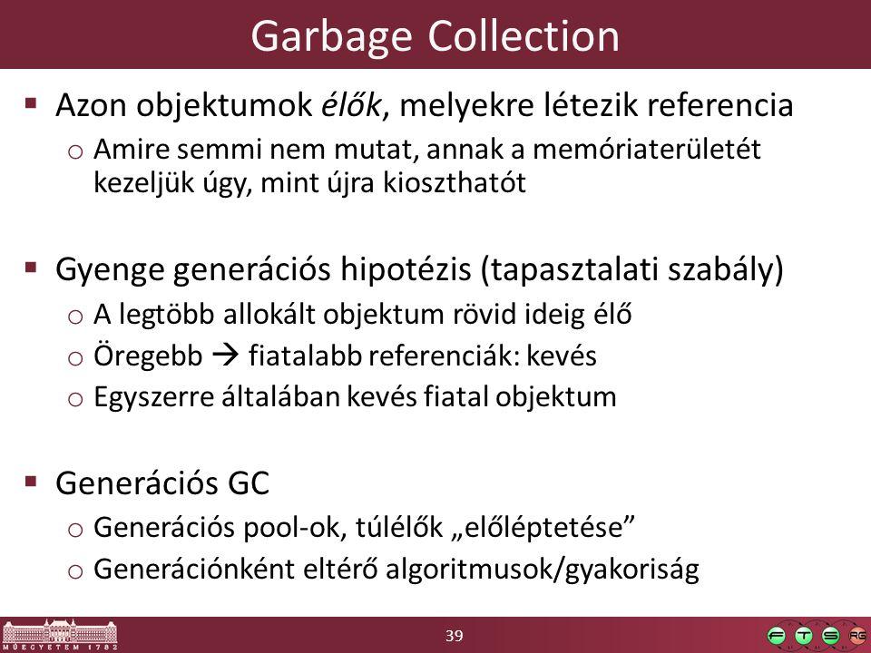 39 Garbage Collection  Azon objektumok élők, melyekre létezik referencia o Amire semmi nem mutat, annak a memóriaterületét kezeljük úgy, mint újra ki
