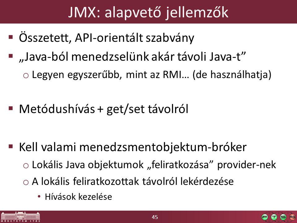 """45 JMX: alapvető jellemzők  Összetett, API-orientált szabvány  """"Java-ból menedzselünk akár távoli Java-t"""" o Legyen egyszerűbb, mint az RMI… (de hasz"""