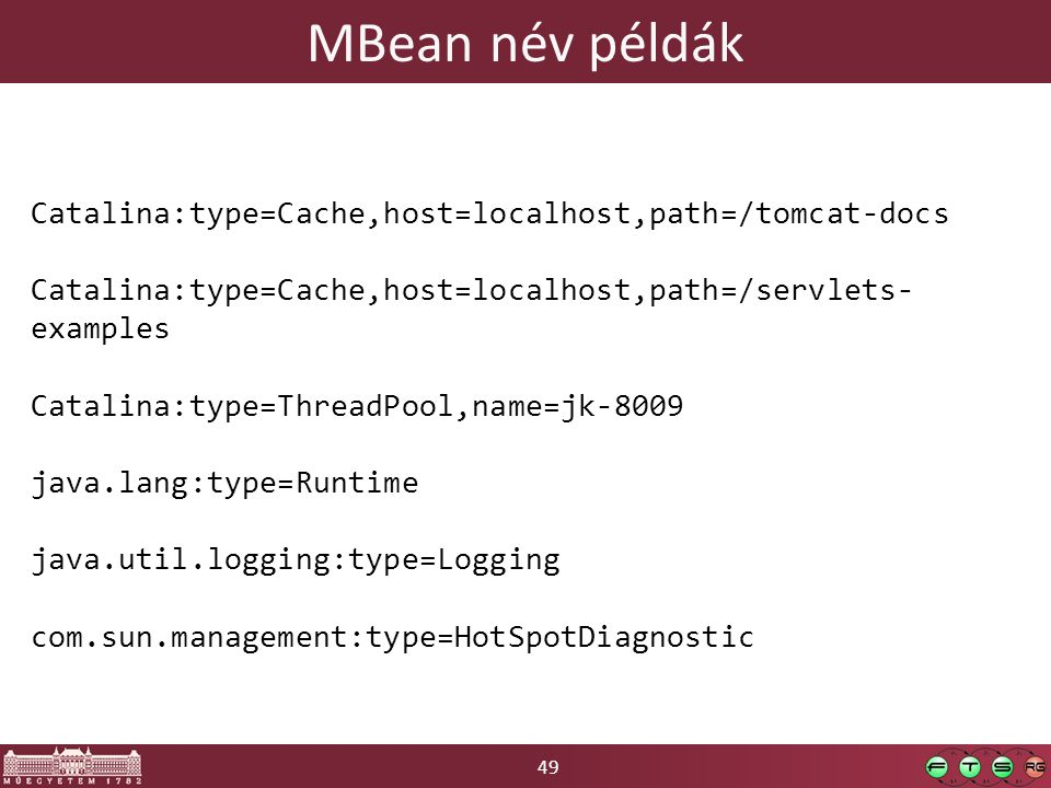 49 MBean név példák Catalina:type=Cache,host=localhost,path=/tomcat-docs Catalina:type=Cache,host=localhost,path=/servlets- examples Catalina:type=ThreadPool,name=jk-8009 java.lang:type=Runtime java.util.logging:type=Logging com.sun.management:type=HotSpotDiagnostic