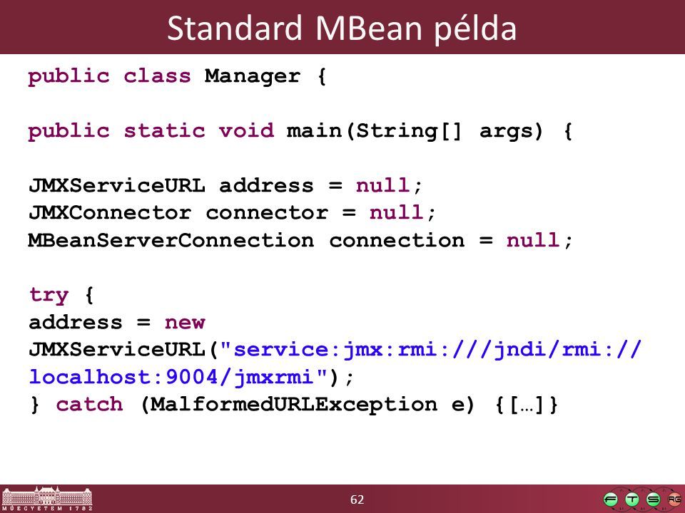 62 Standard MBean példa public class Manager { public static void main(String[] args) { JMXServiceURL address = null; JMXConnector connector = null; MBeanServerConnection connection = null; try { address = new JMXServiceURL( service:jmx:rmi:///jndi/rmi:// localhost:9004/jmxrmi ); } catch (MalformedURLException e) {[…]}