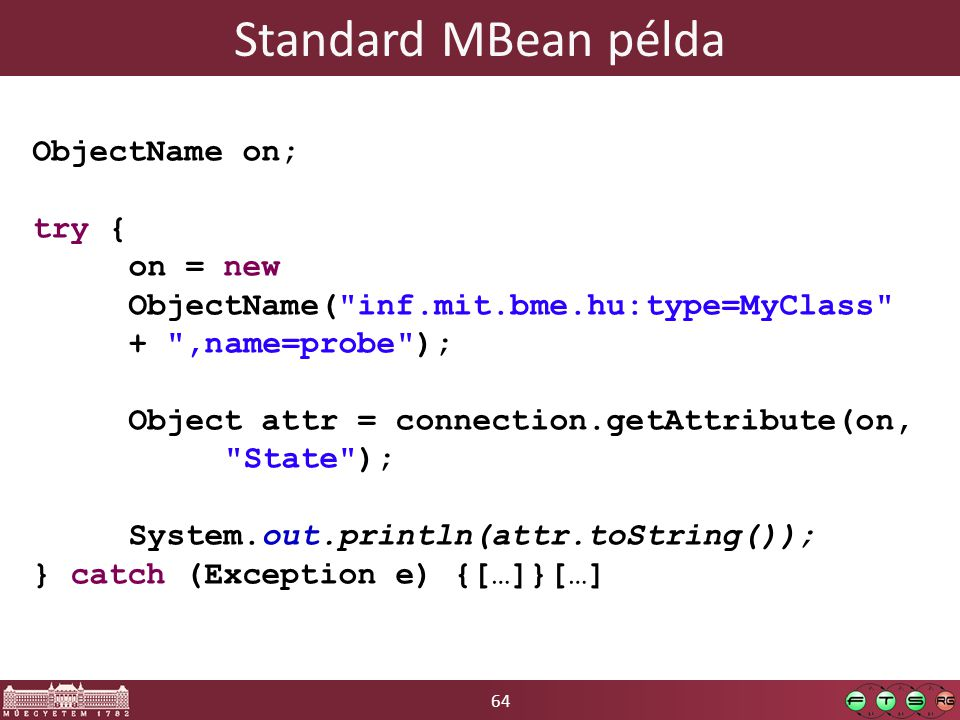 64 Standard MBean példa ObjectName on; try { on = new ObjectName( inf.mit.bme.hu:type=MyClass + ,name=probe ); Object attr = connection.getAttribute(on, State ); System.out.println(attr.toString()); } catch (Exception e) {[…]}[…]