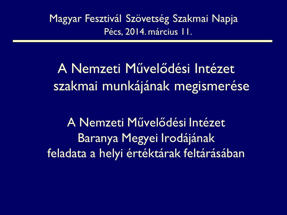 A Nemzeti Művelődési Intézet szakmai munkájának megismerése A Nemzeti Művelődési Intézet Baranya Megyei Irodájának feladata a helyi értéktárak feltárásában Magyar Fesztivál Szövetség Szakmai Napja Pécs, 2014.