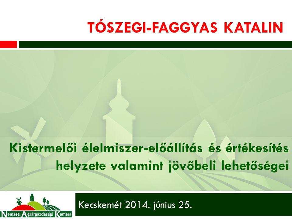TÓSZEGI-FAGGYAS KATALIN Kistermelői élelmiszer-előállítás és értékesítés helyzete valamint jövőbeli lehetőségei Kecskemét 2014.