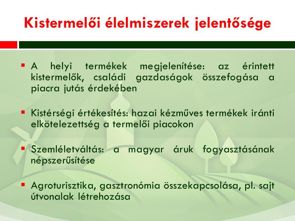 Kistermelői élelmiszerek jelentősége  A helyi termékek megjelenítése: az érintett kistermelők, családi gazdaságok összefogása a piacra jutás érdekében  Kistérségi értékesítés: hazai kézműves termékek iránti elkötelezettség a termelői piacokon  Szemléletváltás: a magyar áruk fogyasztásának népszerűsítése  Agroturisztika, gasztronómia összekapcsolása, pl.