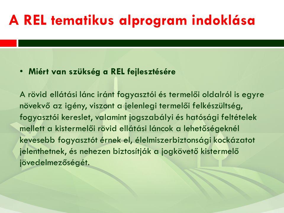 A REL tematikus alprogram indoklása Miért van szükség a REL fejlesztésére A rövid ellátási lánc iránt fogyasztói és termelői oldalról is egyre növekvő az igény, viszont a jelenlegi termelői felkészültség, fogyasztói kereslet, valamint jogszabályi és hatósági feltételek mellett a kistermelői rövid ellátási láncok a lehetőségeknél kevesebb fogyasztót érnek el, élelmiszerbiztonsági kockázatot jelenthetnek, és nehezen biztosítják a jogkövető kistermelő jövedelmezőségét.
