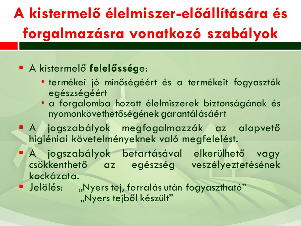 A kistermelő élelmiszer-előállítására és forgalmazásra vonatkozó szabályok  A kistermelő felelőssége: termékei jó minőségéért és a termékeit fogyasztók egészségéért a forgalomba hozott élelmiszerek biztonságának és nyomonkövethetőségének garantálásáért  A jogszabályok megfogalmazzák az alapvető higiéniai követelményeknek való megfelelést.
