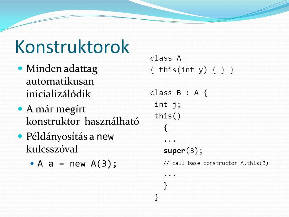 Konstruktorok Minden adattag automatikusan inicializálódik A már megírt konstruktor használható Példányosítás a new kulcsszóval A a = new A(3); class A { this(int y) { } } class B : A { int j; this() {...