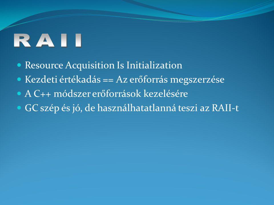 Resource Acquisition Is Initialization Kezdeti értékadás == Az erőforrás megszerzése A C++ módszer erőforrások kezelésére GC szép és jó, de használhatatlanná teszi az RAII-t