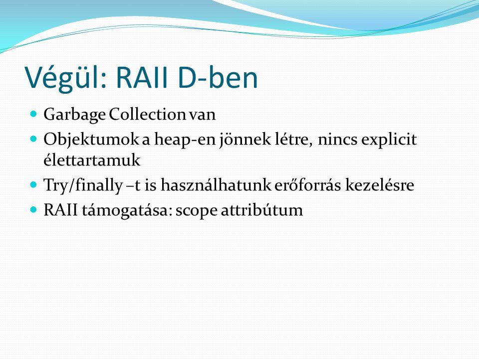 Végül: RAII D-ben Garbage Collection van Objektumok a heap-en jönnek létre, nincs explicit élettartamuk Try/finally –t is használhatunk erőforrás kezelésre RAII támogatása: scope attribútum