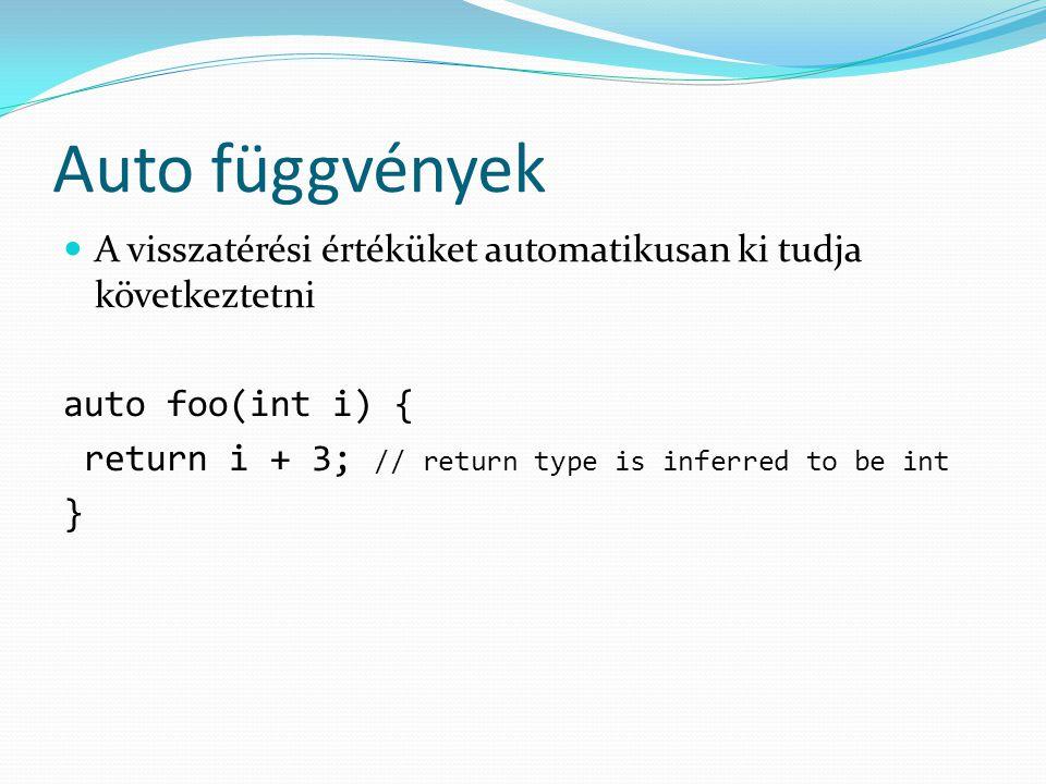 Auto függvények A visszatérési értéküket automatikusan ki tudja következtetni auto foo(int i) { return i + 3; // return type is inferred to be int }