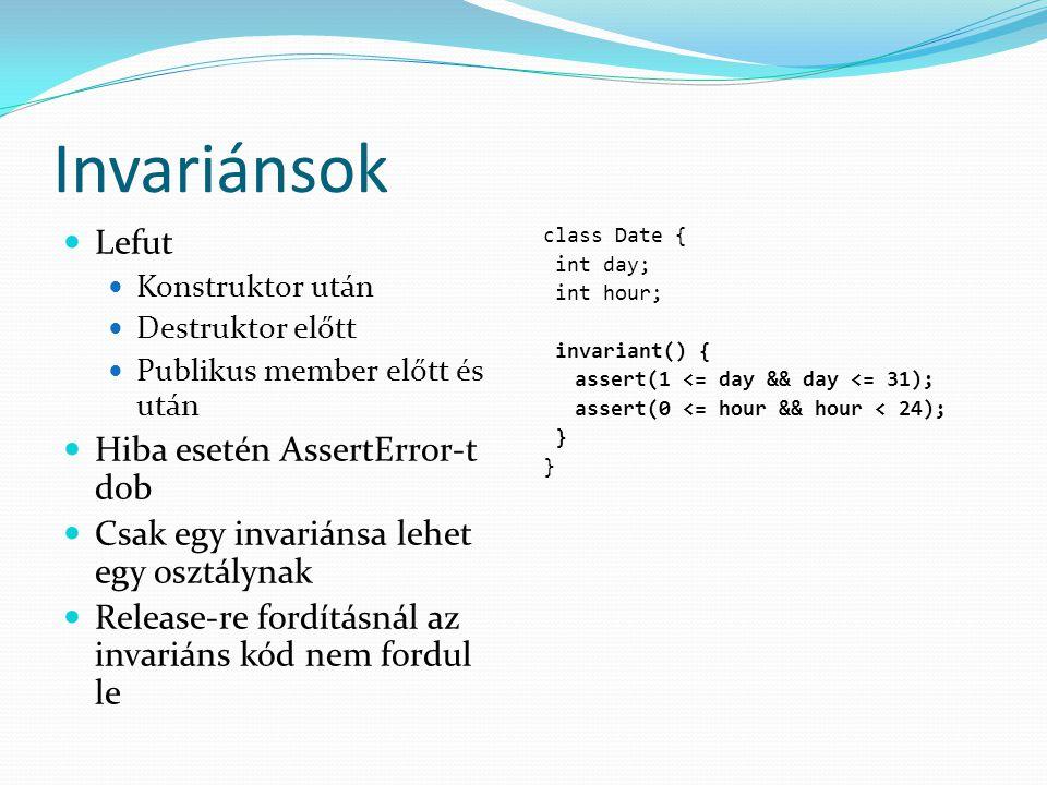 Invariánsok Lefut Konstruktor után Destruktor előtt Publikus member előtt és után Hiba esetén AssertError-t dob Csak egy invariánsa lehet egy osztálynak Release-re fordításnál az invariáns kód nem fordul le class Date { int day; int hour; invariant() { assert(1 <= day && day <= 31); assert(0 <= hour && hour < 24); }