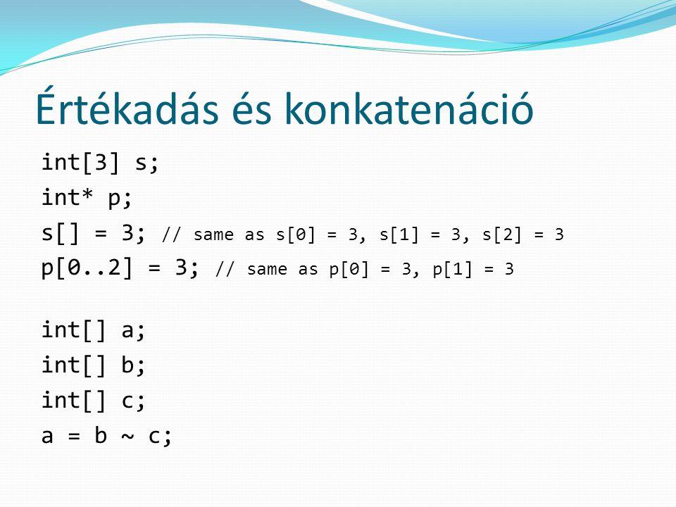 Értékadás és konkatenáció int[3] s; int* p; s[] = 3; // same as s[0] = 3, s[1] = 3, s[2] = 3 p[0..2] = 3; // same as p[0] = 3, p[1] = 3 int[] a; int[] b; int[] c; a = b ~ c;