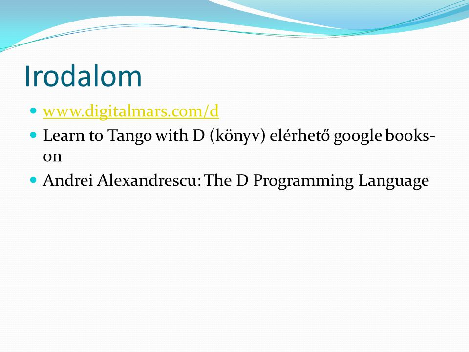 Irodalom www.digitalmars.com/d Learn to Tango with D (könyv) elérhető google books- on Andrei Alexandrescu: The D Programming Language
