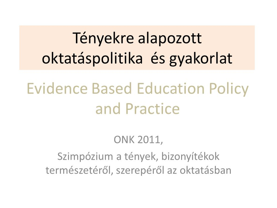 Tényekre alapozott oktatáspolitika és gyakorlat ONK 2011, Szimpózium a tények, bizonyítékok természetéről, szerepéről az oktatásban Evidence Based Education Policy and Practice