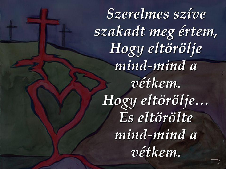 Szerelmes szíve szakadt meg értem, Hogy eltörölje mind-mind a vétkem. Hogy eltörölje… És eltörölte mind-mind a vétkem.