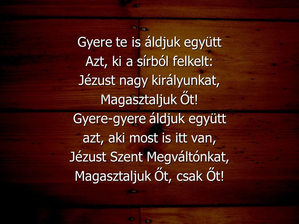 Gyere te is áldjuk együtt Azt, ki a sírból felkelt: Jézust nagy királyunkat, Magasztaljuk Őt! Gyere-gyere áldjuk együtt azt, aki most is itt van, Jézu