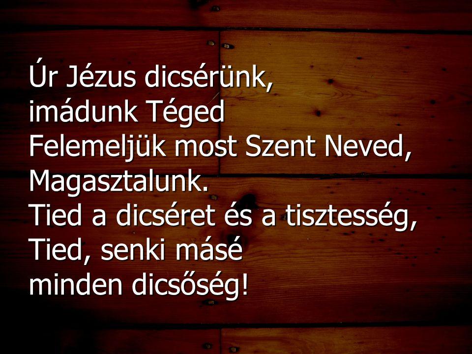 Úr Jézus dicsérünk, imádunk Téged Felemeljük most Szent Neved, Magasztalunk. Tied a dicséret és a tisztesség, Tied, senki másé minden dicsőség!