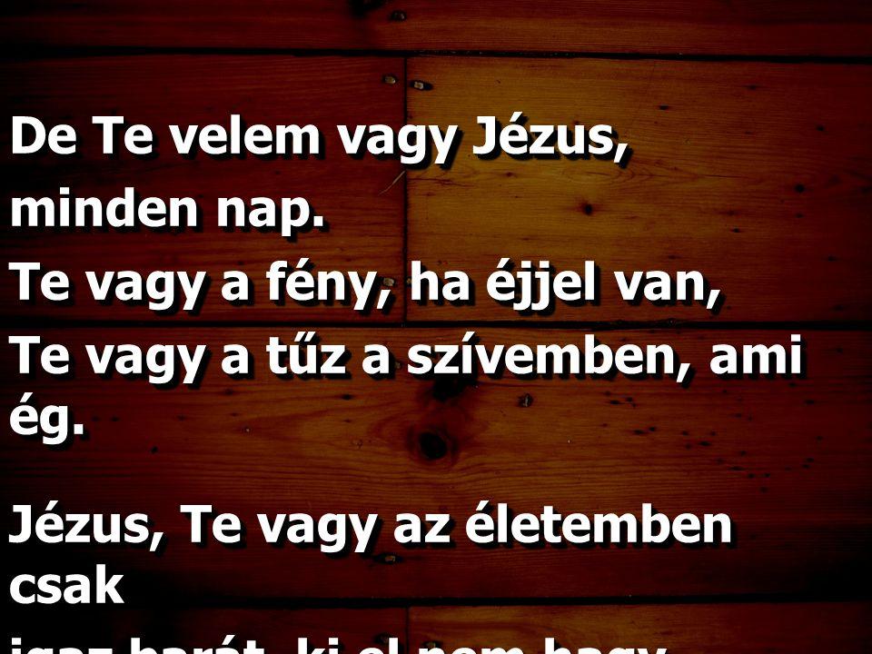 De Te velem vagy Jézus, minden nap. Te vagy a fény, ha éjjel van, Te vagy a tűz a szívemben, ami ég. Jézus, Te vagy az életemben csak igaz barát, ki e