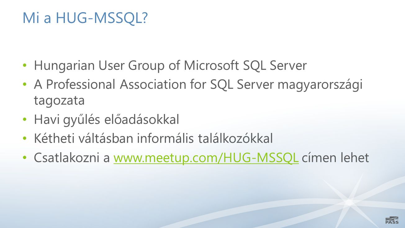 Mi a HUG-MSSQL? Hungarian User Group of Microsoft SQL Server A Professional Association for SQL Server magyarországi tagozata Havi gyűlés előadásokkal
