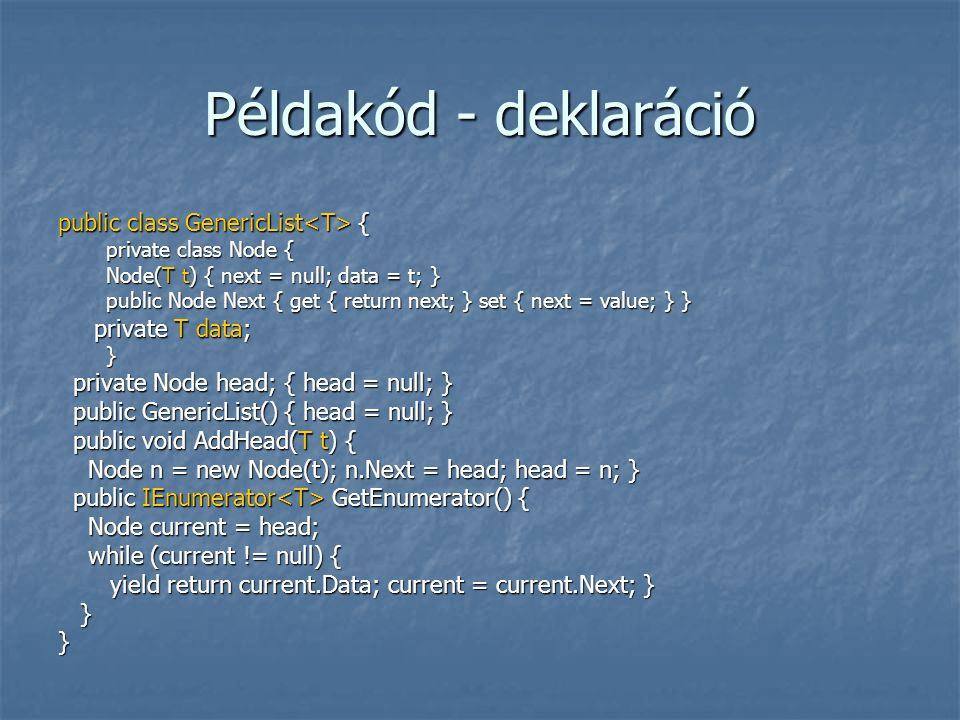 Példakód - deklaráció public class GenericList { private class Node { Node(T t) { next = null; data = t; } public Node Next { get { return next; } set { next = value; } } private T data; private T data;} private Node head; { head = null; } private Node head; { head = null; } public GenericList() { head = null; } public GenericList() { head = null; } public void AddHead(T t) { public void AddHead(T t) { Node n = new Node(t); n.Next = head; head = n; } Node n = new Node(t); n.Next = head; head = n; } public IEnumerator GetEnumerator() { public IEnumerator GetEnumerator() { Node current = head; Node current = head; while (current != null) { while (current != null) { yield return current.Data; current = current.Next; } yield return current.Data; current = current.Next; } }}