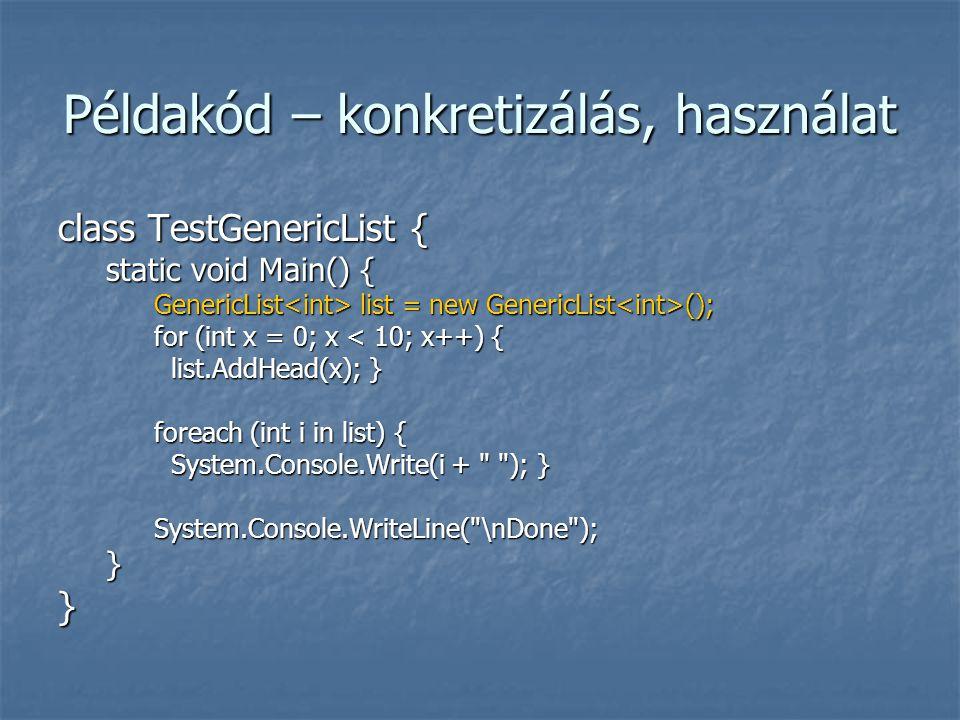 Példakód – konkretizálás, használat class TestGenericList { static void Main() { GenericList list = new GenericList (); for (int x = 0; x < 10; x++) { list.AddHead(x); } list.AddHead(x); } foreach (int i in list) { System.Console.Write(i + ); } System.Console.Write(i + ); }System.Console.WriteLine( \nDone );}}