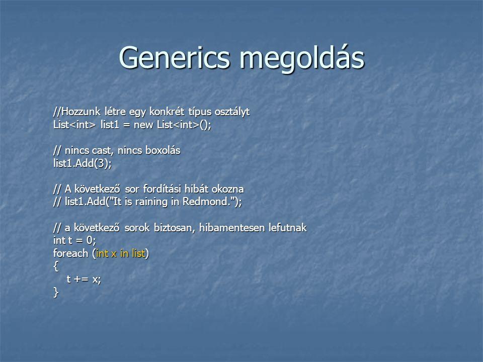 Generics megoldás //Hozzunk létre egy konkrét típus osztályt List list1 = new List (); // nincs cast, nincs boxolás list1.Add(3); // A következő sor fordítási hibát okozna // list1.Add( It is raining in Redmond. ); // a következő sorok biztosan, hibamentesen lefutnak int t = 0; foreach (int x in list) { t += x; t += x;}